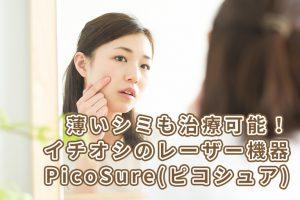薄いシミも治療可能!イチオシのレーザー機器PicoSure(ピコシュア)