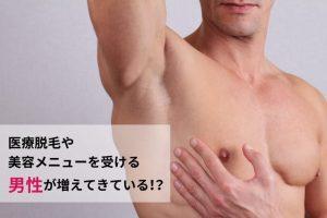 医療脱毛や美容メニューを受ける男性が増えてきている!?
